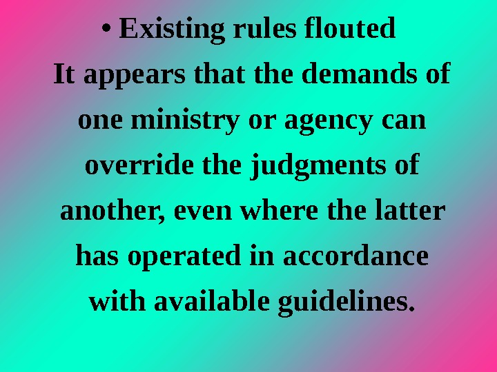 •  Existing rules flouted It appears that the demands of one ministry or agency