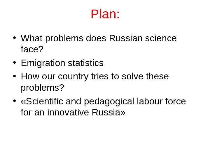 Plan:  • What problems does Russian science face?  • Emigration statistics • How our
