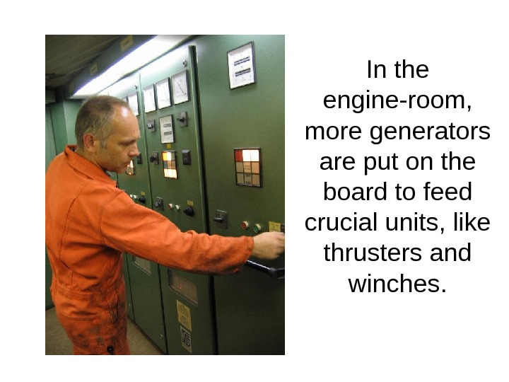 In the engine-room,  more generators are put on the board to feed crucial units, like