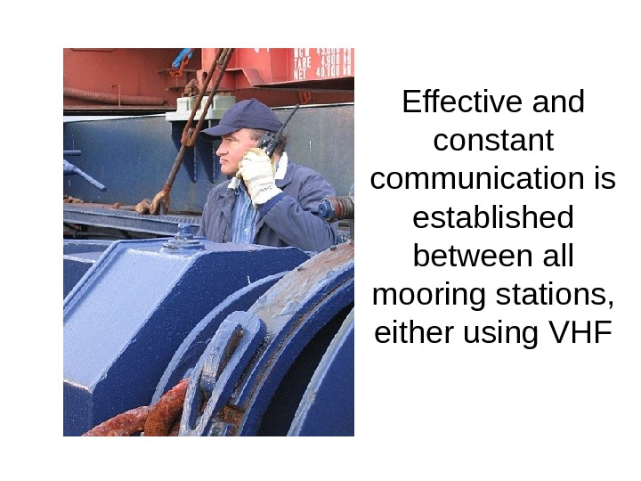 Effective and constant communication is established between all mooring stations,  either using VHF