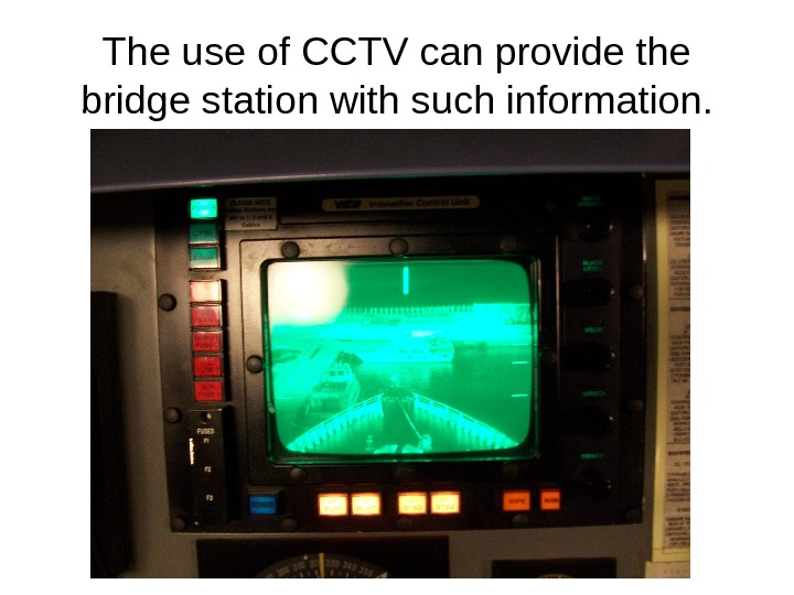 The use of CCTV can provide the bridge station with such information.