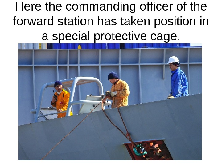 Here the commanding officer of the forward station has taken position in a special protective cage.