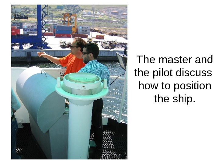 The master and the pilot discuss  how to position the ship.