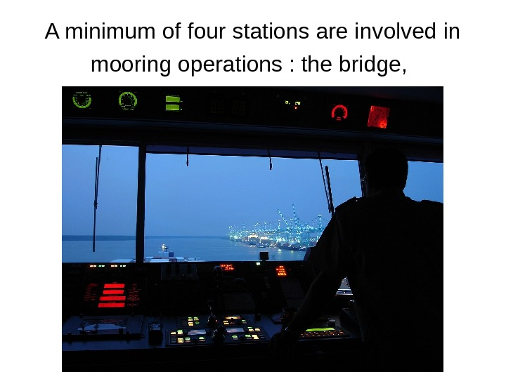 A minimum of four stations are involved in mooring operations : the bridge,