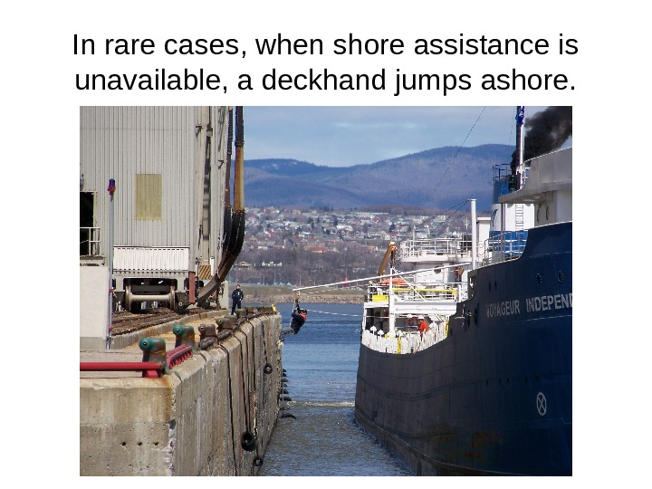 In rare cases, when shore assistance is unavailable, a deckhand jumps ashore.