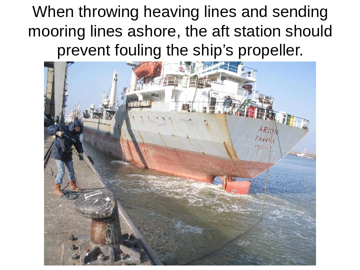 When throwing heaving lines and sending mooring lines ashore, the aft station should prevent fouling the