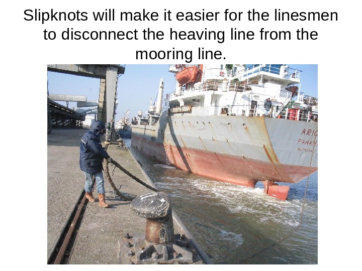Slipknots will make it easier for the linesmen to disconnect the heaving line from the mooring