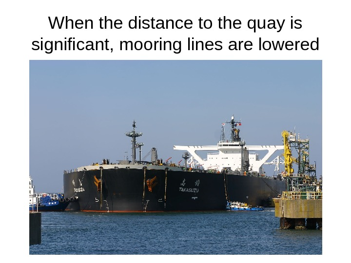 When the distance to the quay is significant, mooring lines are lowered