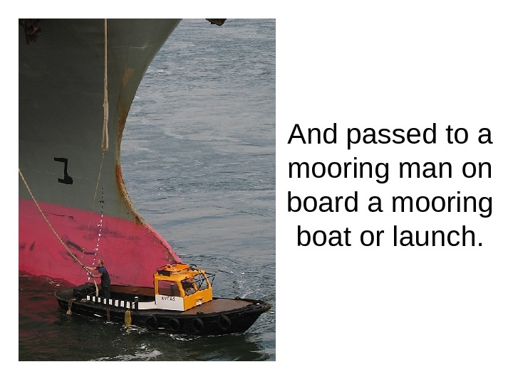 And passed to a mooring man on board a mooring boat or launch.