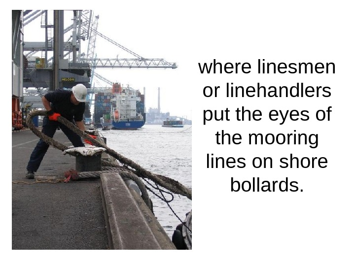 where linesmen or linehandlers put the eyes of the mooring lines on shore bollards.