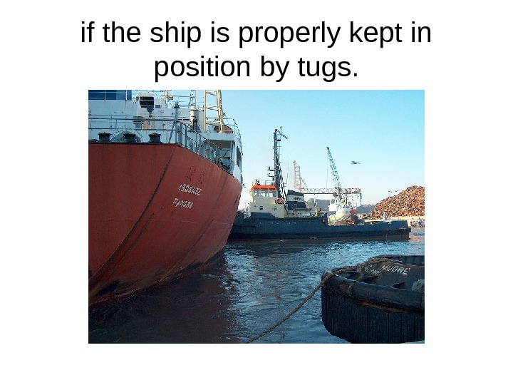 if the ship is properly kept in position by tugs.