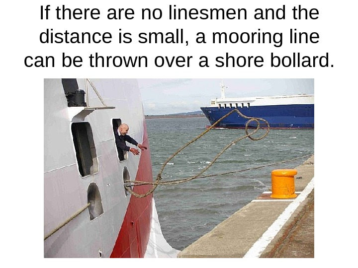 If there are no linesmen and the distance is small, a mooring line can be thrown