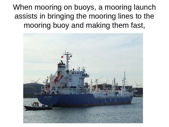When mooring on buoys, a mooring launch assists in bringing the mooring lines to the mooring