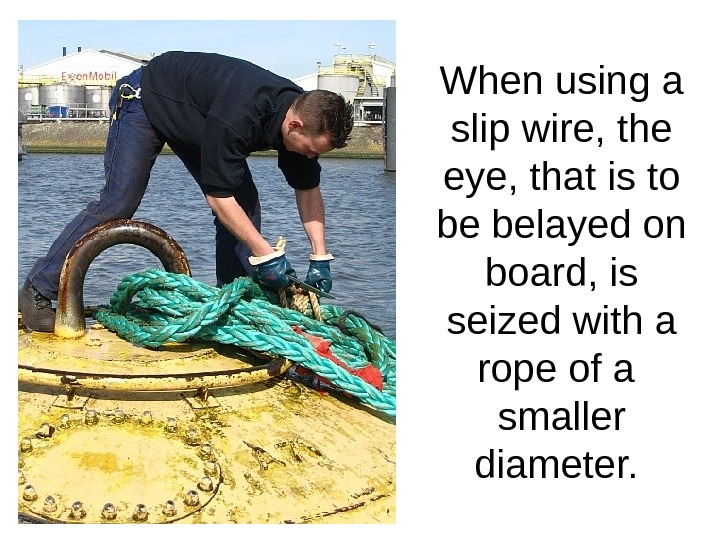When using a slip wire, the eye, that is to be belayed on board, is seized