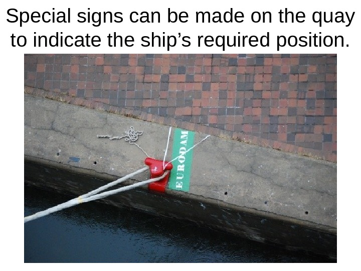 Special signs can be made on the quay to indicate the ship's required position.