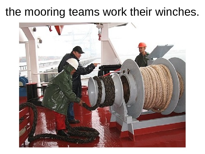 the mooring teams work their winches.