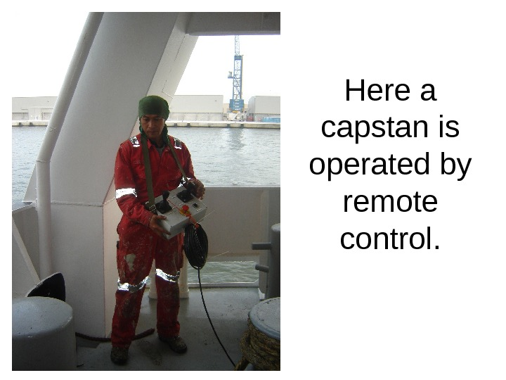 Here a capstan is operated by remote control.
