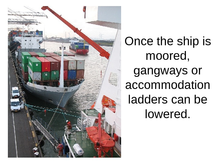 Once the ship is moored,  gangways or accommodation ladders can be lowered.