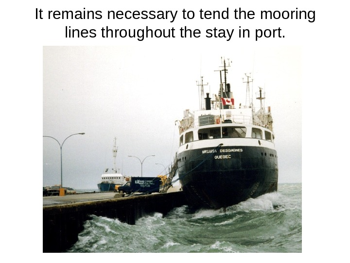 It remains necessary to tend the mooring lines throughout the stay in port.