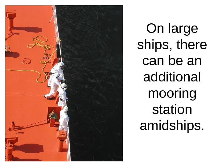 On large ships, there can be an additional mooring station amidships.