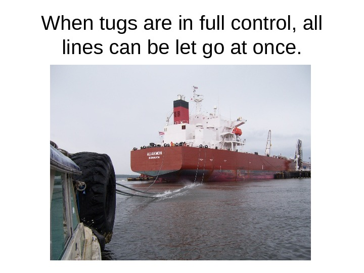When tugs are in full control, all lines can be let go at once.