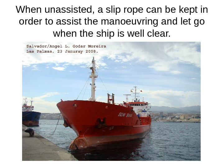 When unassisted, a slip rope can be kept in order to assist the manoeuvring and let