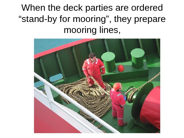 "When the deck parties are ordered ""stand-by for mooring"", they prepare mooring lines,"