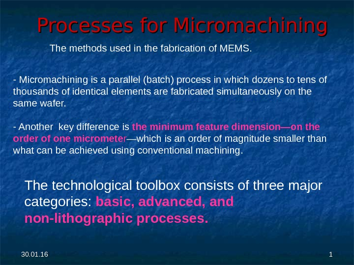 30. 01. 16 11 Processes for Micromachining The methods used in the fabrication of MEMS. -