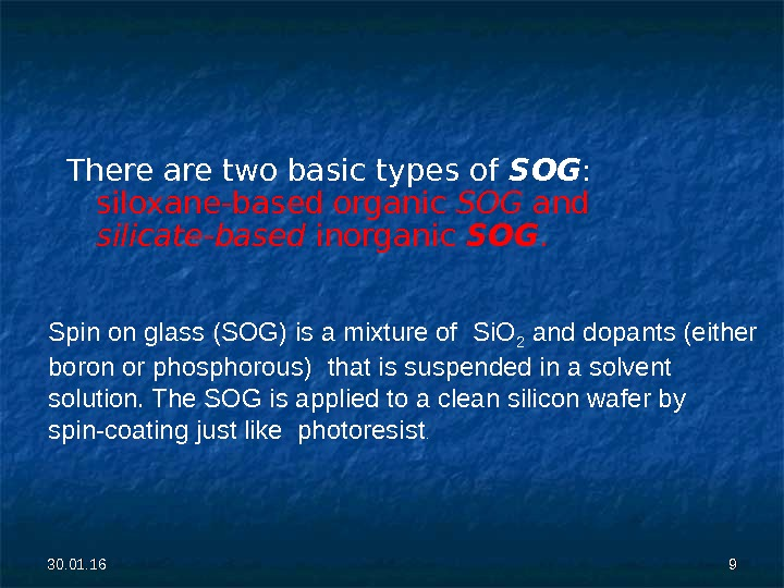 30. 01. 16 99 There are two basic types of SOG :  siloxane-based organic SOG