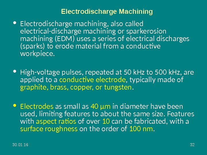 30. 01. 16 32 Electrodischarge Machining • Electrodischarge machining, also called electrical-discharge machining or sparkerosion machining