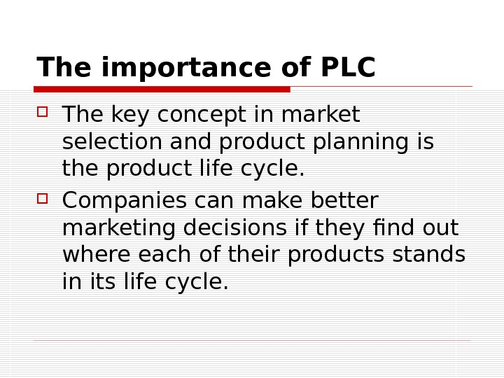 The importance of PLC The key concept in market selection and product planning is