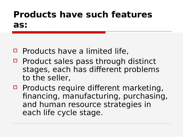 Products have such features as:  Products have a limited life,  Product sales