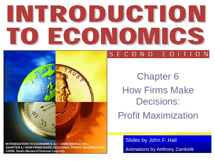 Slides by John F. Hall Animations by Anthony Zambelli. INTRODUCTION TO ECONOMICS 2 e / LIEBERMAN
