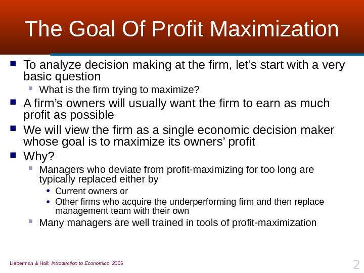 Lieberman & Hall;  Introduction to Economics , 2005 2 The Goal Of Profit Maximization To