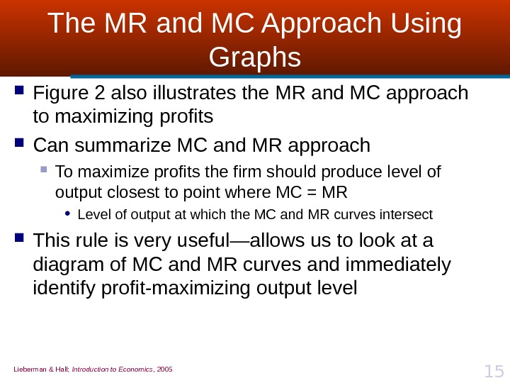 Lieberman & Hall;  Introduction to Economics , 2005 15 The MR and MC Approach Using
