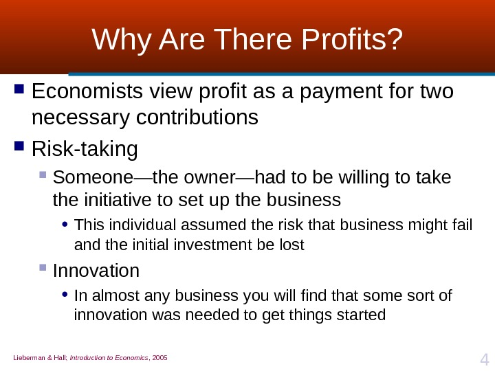 Lieberman & Hall;  Introduction to Economics , 2005 4 Why Are There Profits?  Economists
