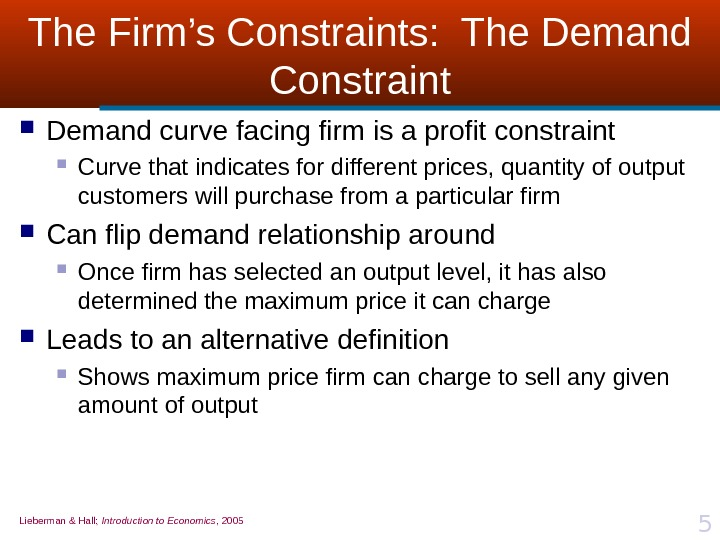 Lieberman & Hall;  Introduction to Economics , 2005 5 The Firm's Constraints:  The Demand