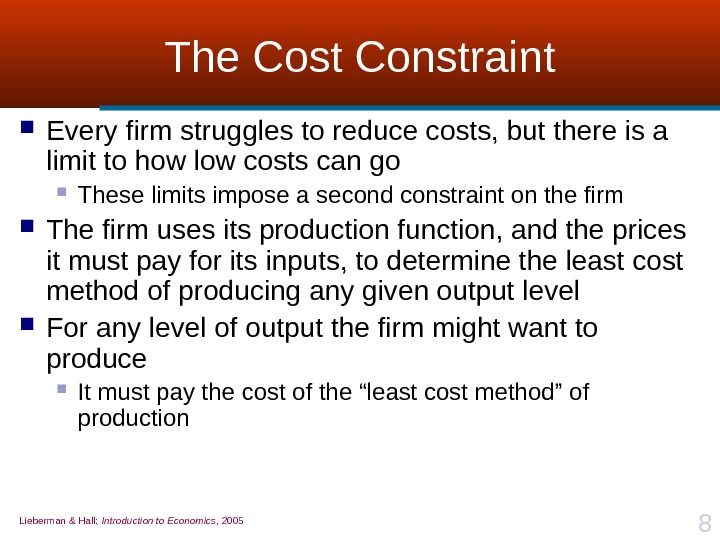 Lieberman & Hall;  Introduction to Economics , 2005 8 The Cost Constraint Every firm struggles