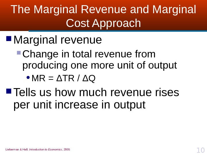 Lieberman & Hall;  Introduction to Economics , 2005 10 The Marginal Revenue and Marginal Cost