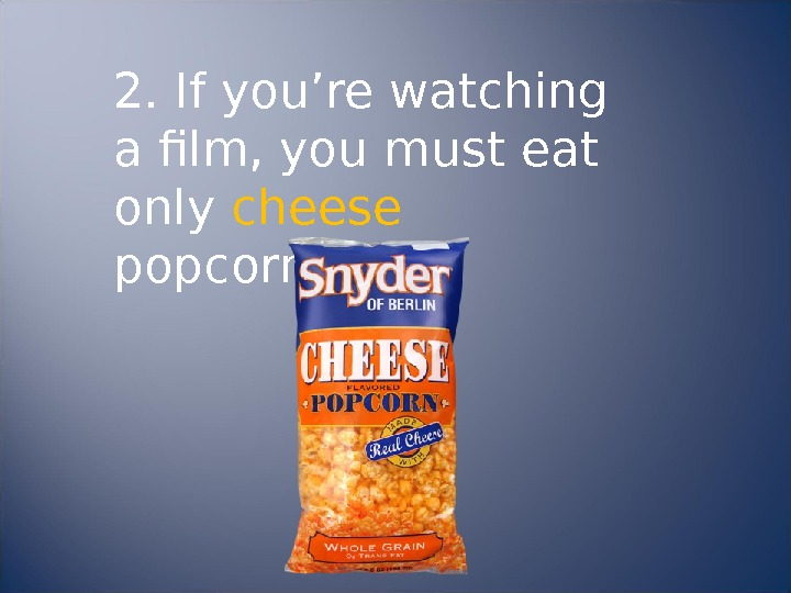 2. If you're watching a film, you must eat only cheese  popcorn.