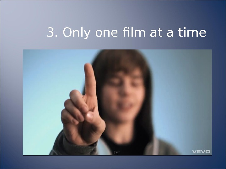 3. Only one film at a time