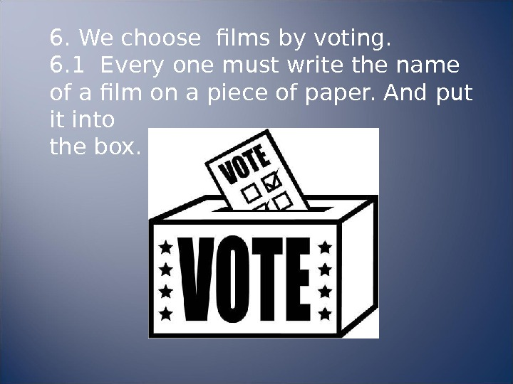 6. We choose films by voting. 6. 1 Every one must write the name of a