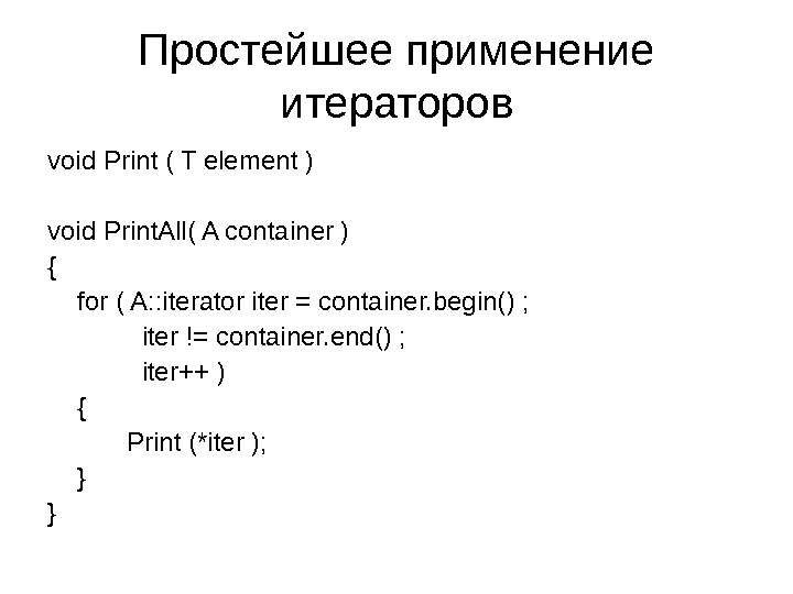 Простейшее применение итераторов void Print ( T element ) void Print. All( A container ) {