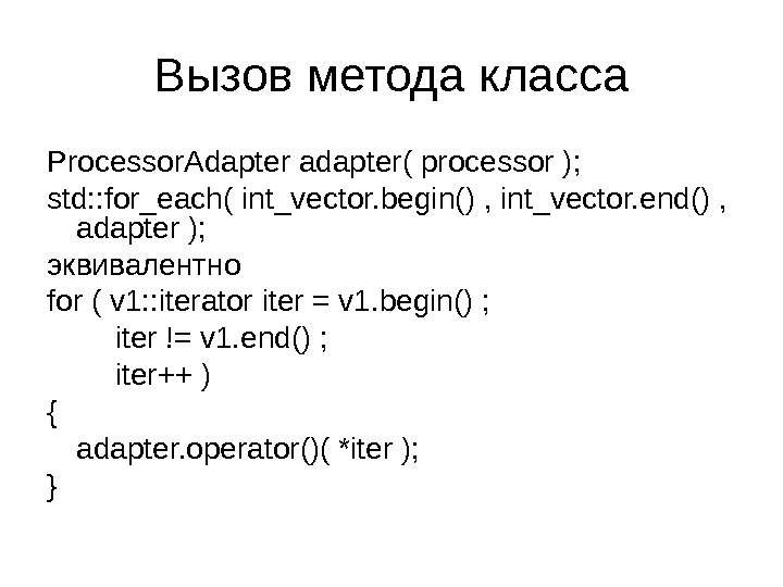 Вызов метода класса Processor. Adapter adapter( processor ); std: : for_each( int_vector. begin() , int_vector. end()