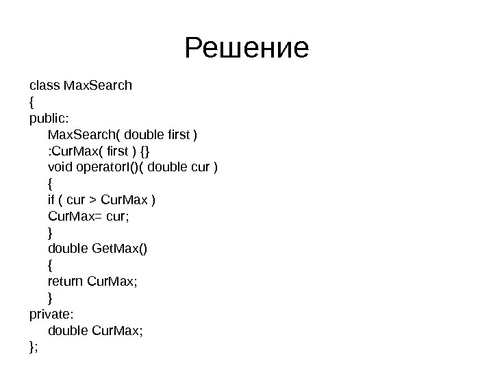 Решение class Max. Search { public: Max. Search( double first ) : Cur. Max( first )