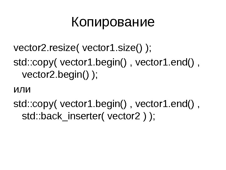 Копирование vector 2. resize ( vector 1. size () ); std: : copy( vector 1. begin()