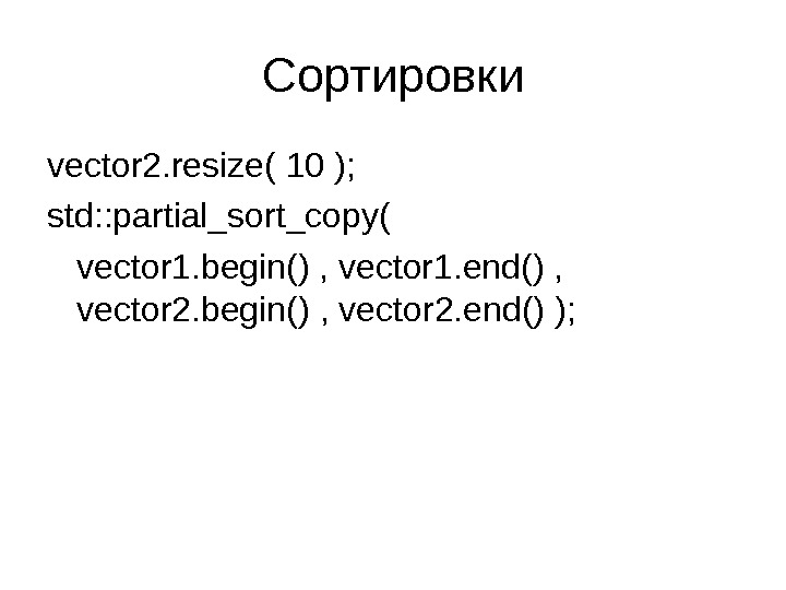 Сортировки vector 2. resize( 10 ); std: : partial_sort_copy( vector 1. begin() , vector 1. end()