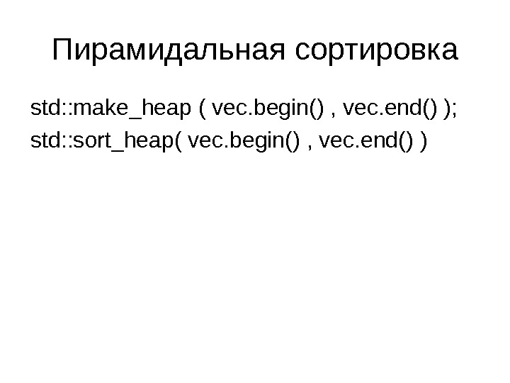 Пирамидальная сортировка std: : make_heap ( vec. begin() , vec. end() ); std: : sort_heap( vec.