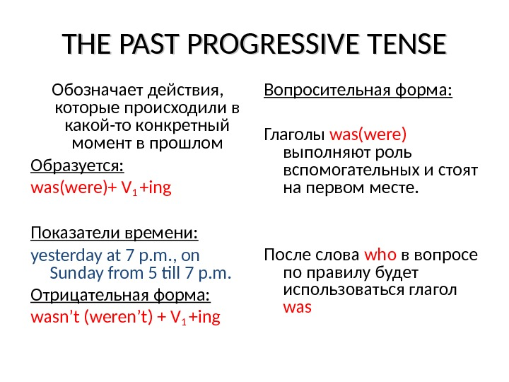 THE PAST PROGRESSIVE TENSE Обозначает действия,  которые происходили в какой-то конкретный момент в прошлом Образуется: