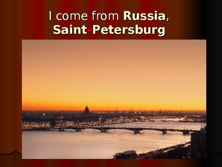 I come from Russia , ,  Saint -- Petersburg